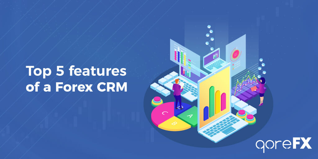 Top 5 Features of a Forex CRM